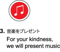 Step3:音楽をプレゼント/For your kindness, we will present music